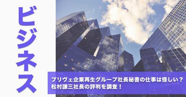 プリヴェ企業再生グループ社長秘書の仕事は怪しい?松村謙三社長の評判を調査!