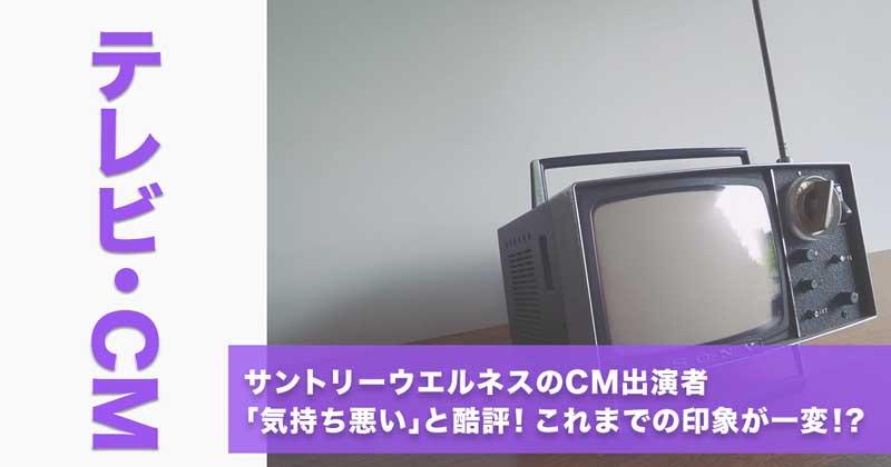サントリーウエルネスのCM出演者〜「気持ち悪い」と酷評!これまでの印象が一変!?〜