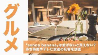 「sonna banana」は並ばないと買えない?待ち時間やテレビ放送の反響を調査