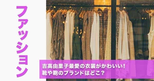 吉高由里子最愛の衣装がかわいい!靴や鞄のブランドはどこ?