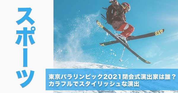 東京パラリンピック2021閉会式演出家は誰?カラフルでスタイリッシュな演出